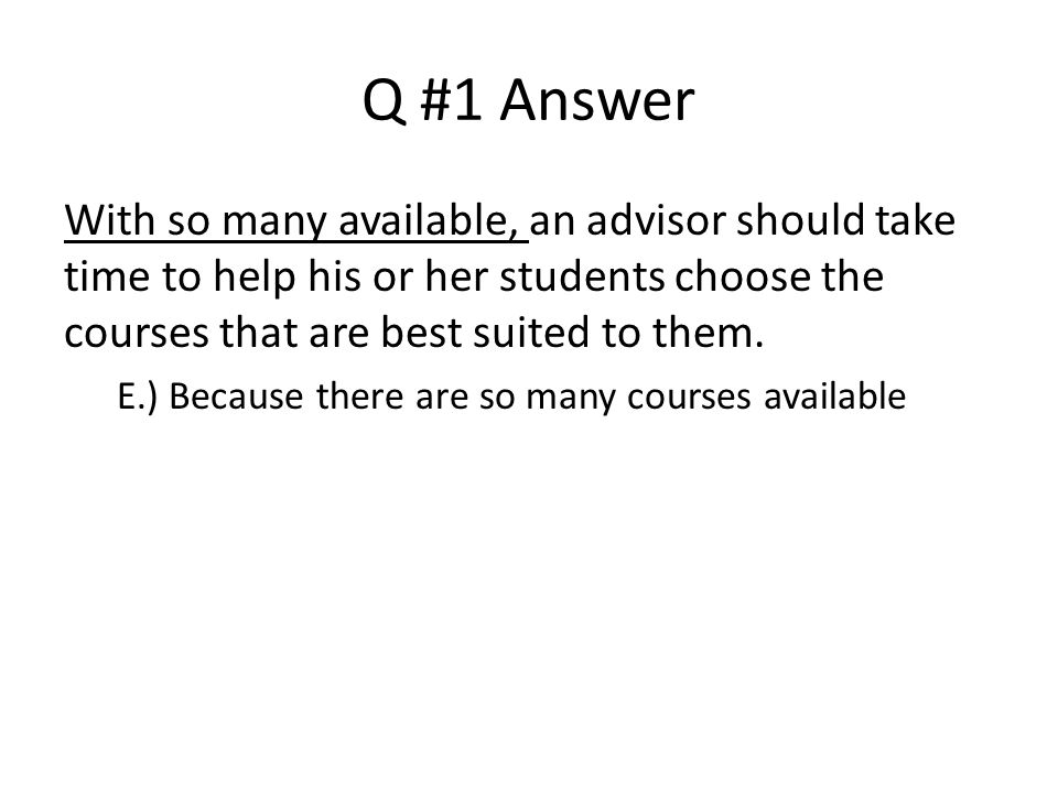 Q #1 Answer With so many available, an advisor should take time to help his or her students choose the courses that are best suited to them.