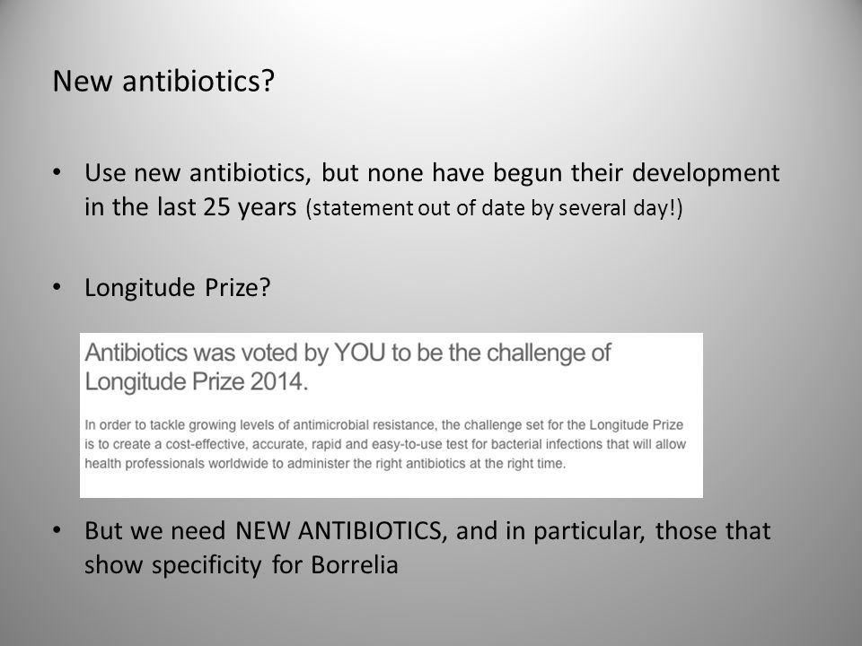 New antibiotics Use new antibiotics, but none have begun their development in the last 25 years (statement out of date by several day!)