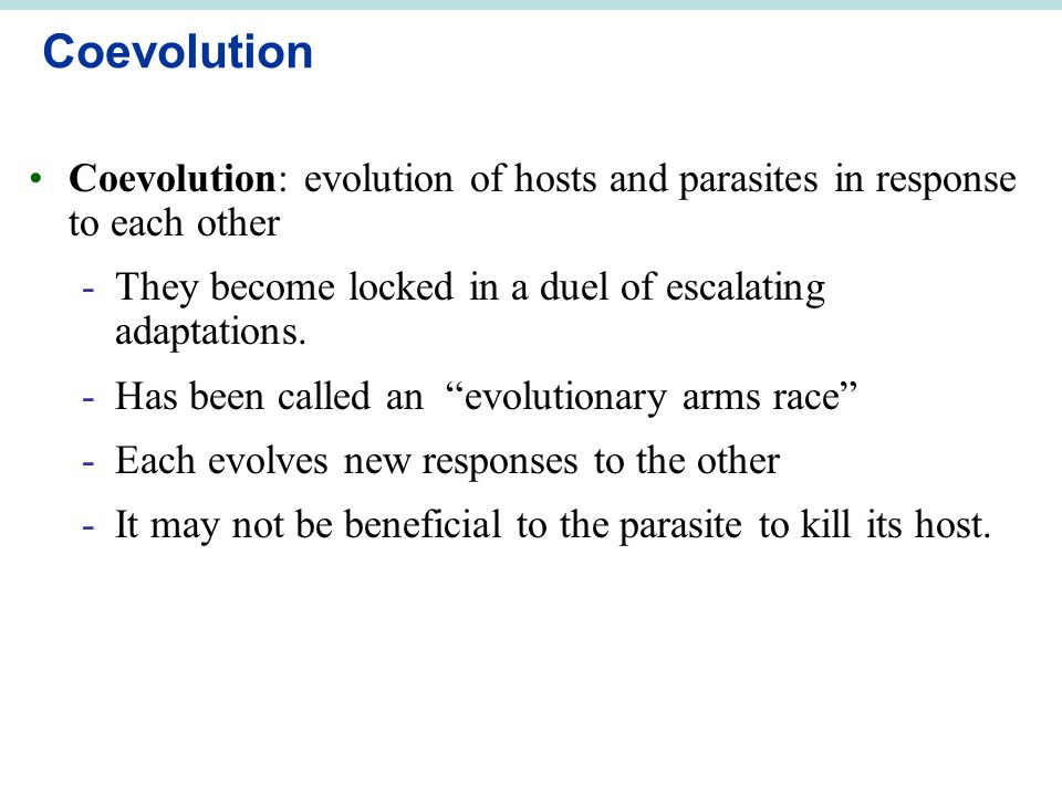 Coevolution Coevolution: evolution of hosts and parasites in response to each other. They become locked in a duel of escalating adaptations.