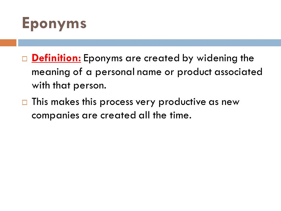 Eponyms Definition: Eponyms are created by widening the meaning of a personal name or product associated with that person.