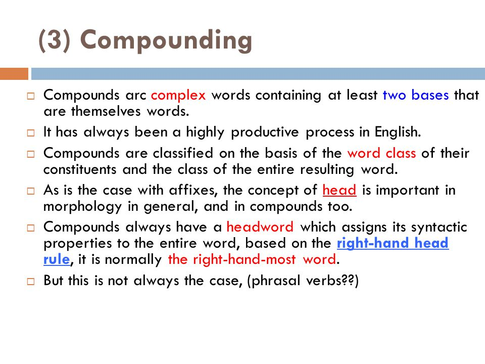 (3) Compounding Compounds arc complex words containing at least two bases that are themselves words.
