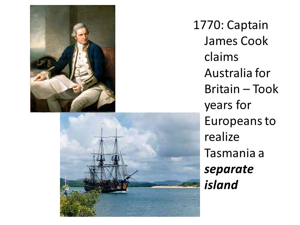 1770: Captain James Cook claims Australia for Britain – Took years for Europeans to realize Tasmania a separate island