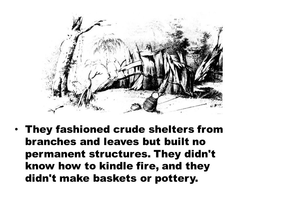They fashioned crude shelters from branches and leaves but built no permanent structures.
