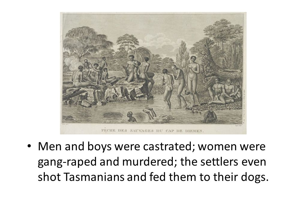 Men and boys were castrated; women were gang-raped and murdered; the settlers even shot Tasmanians and fed them to their dogs.