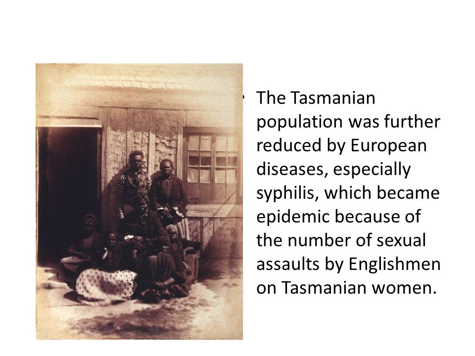 The Tasmanian population was further reduced by European diseases, especially syphilis, which became epidemic because of the number of sexual assaults by Englishmen on Tasmanian women.