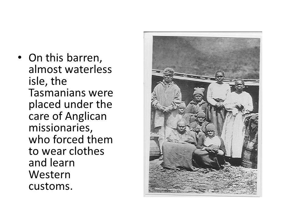 On this barren, almost waterless isle, the Tasmanians were placed under the care of Anglican missionaries, who forced them to wear clothes and learn Western customs.