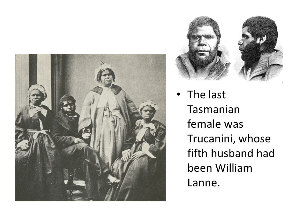 The last Tasmanian female was Trucanini, whose fifth husband had been William Lanne.