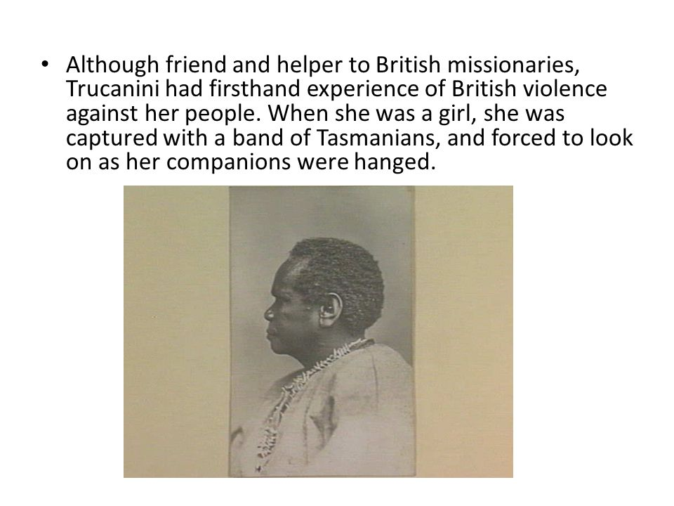 Although friend and helper to British missionaries, Trucanini had firsthand experience of British violence against her people.
