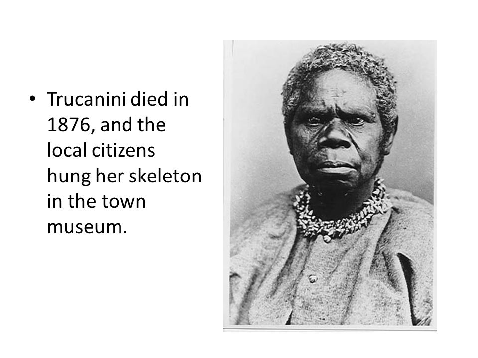 Trucanini died in 1876, and the local citizens hung her skeleton in the town museum.