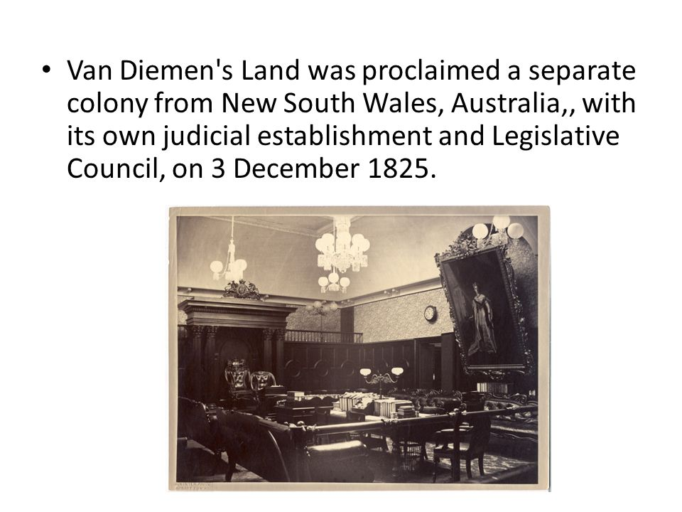 Van Diemen s Land was proclaimed a separate colony from New South Wales, Australia,, with its own judicial establishment and Legislative Council, on 3 December 1825.