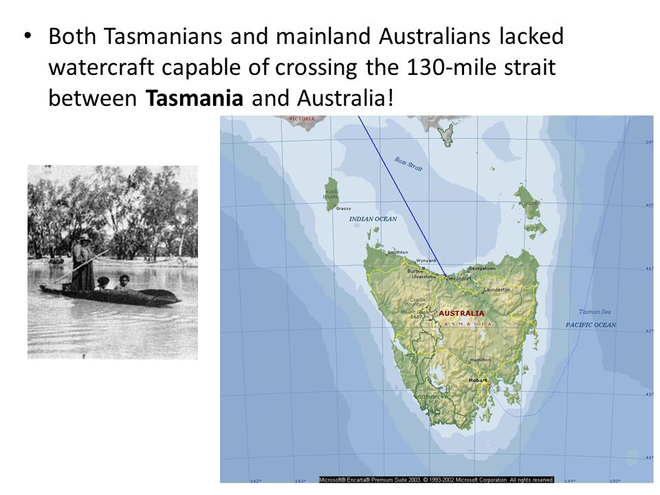 Both Tasmanians and mainland Australians lacked watercraft capable of crossing the 130-mile strait between Tasmania and Australia!