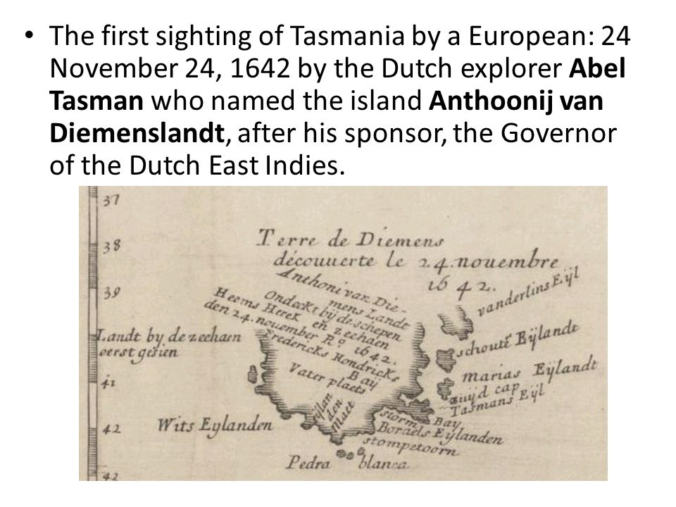 The first sighting of Tasmania by a European: 24 November 24, 1642 by the Dutch explorer Abel Tasman who named the island Anthoonij van Diemenslandt, after his sponsor, the Governor of the Dutch East Indies.