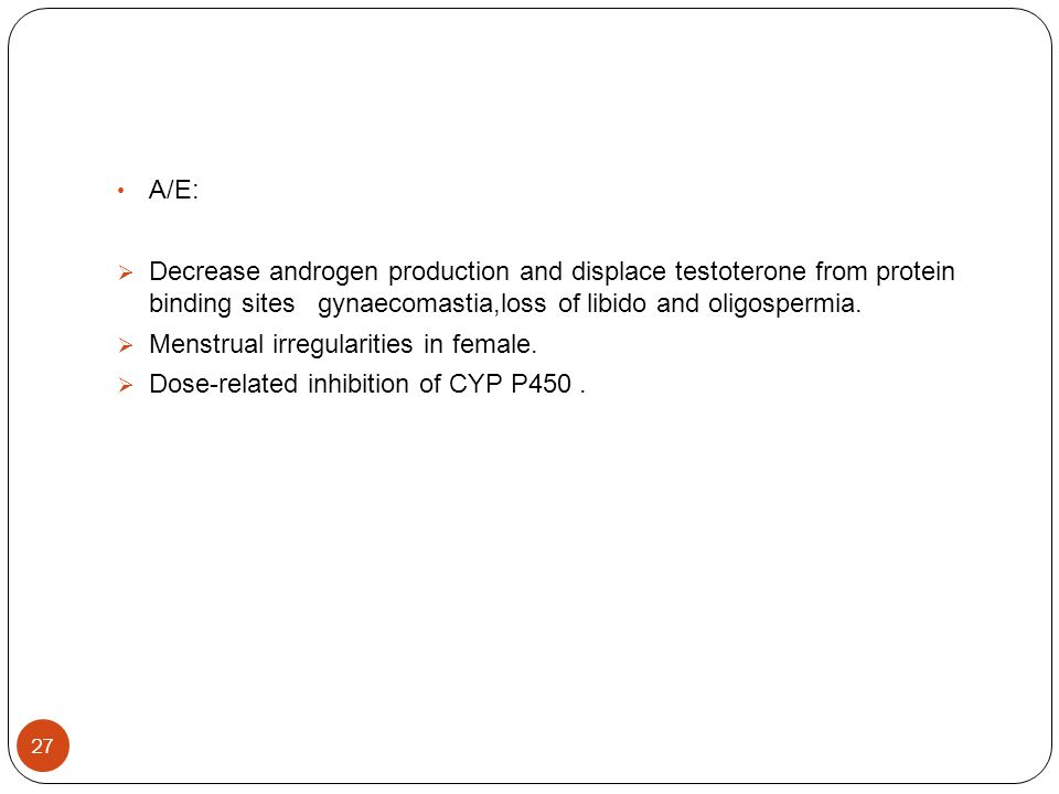 A/E: Decrease androgen production and displace testoterone from protein binding sites gynaecomastia,loss of libido and oligospermia.