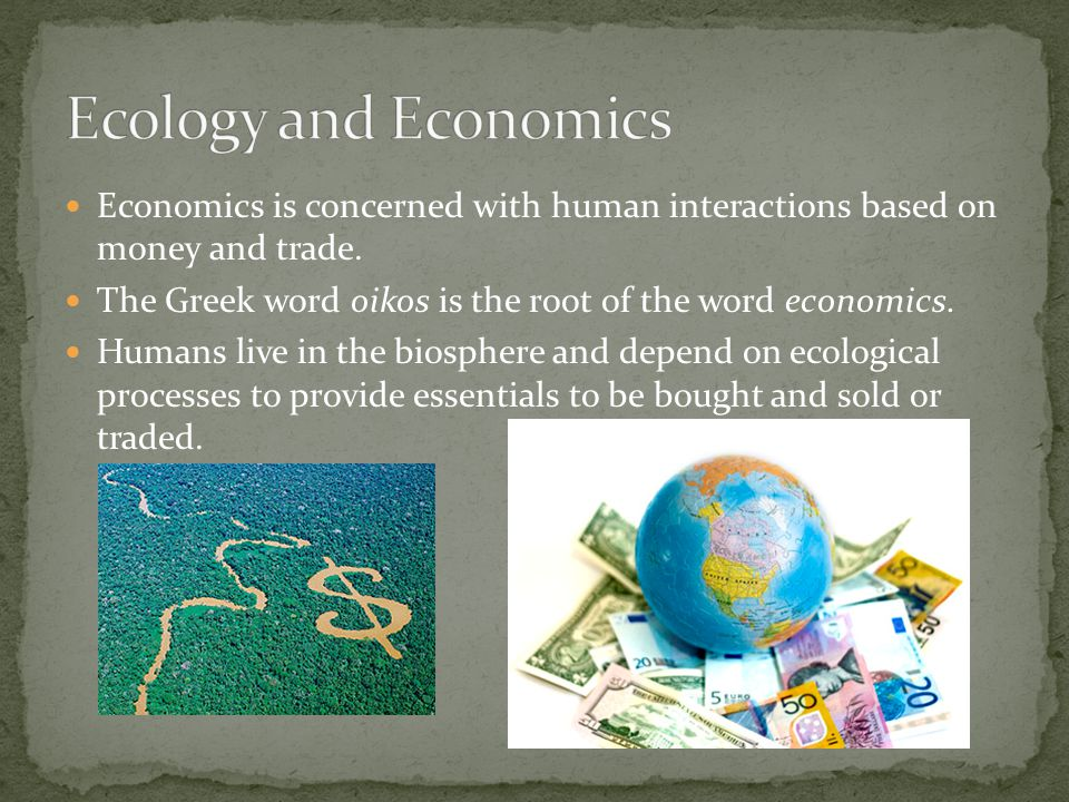 Ecology and Economics Economics is concerned with human interactions based on money and trade.