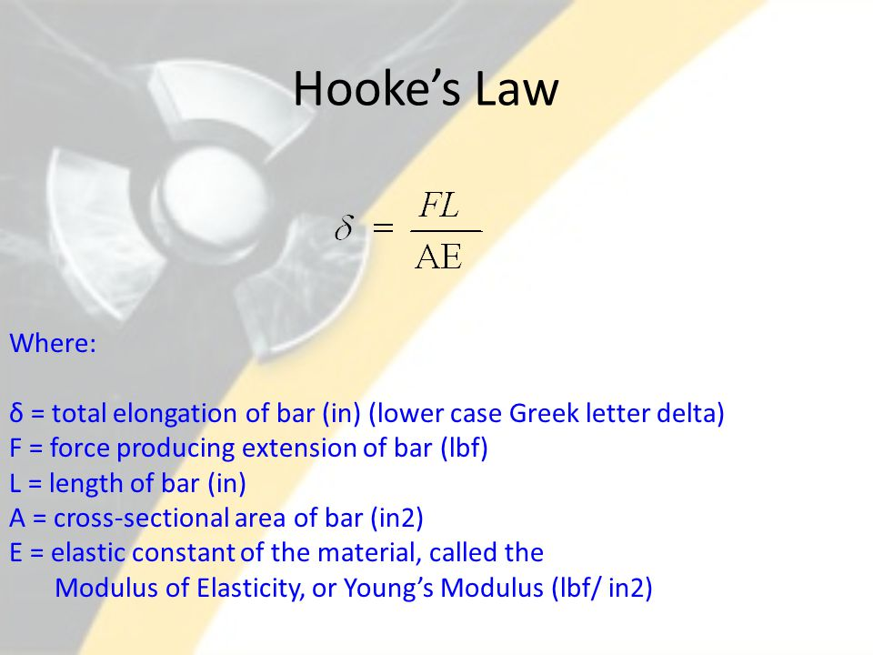 Hooke's Law Where: δ = total elongation of bar (in) (lower case Greek letter delta) F = force producing extension of bar (lbf)