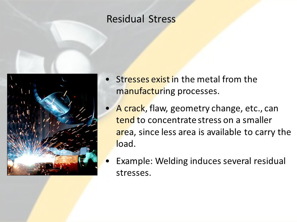 Residual Stress Stresses exist in the metal from the manufacturing processes.