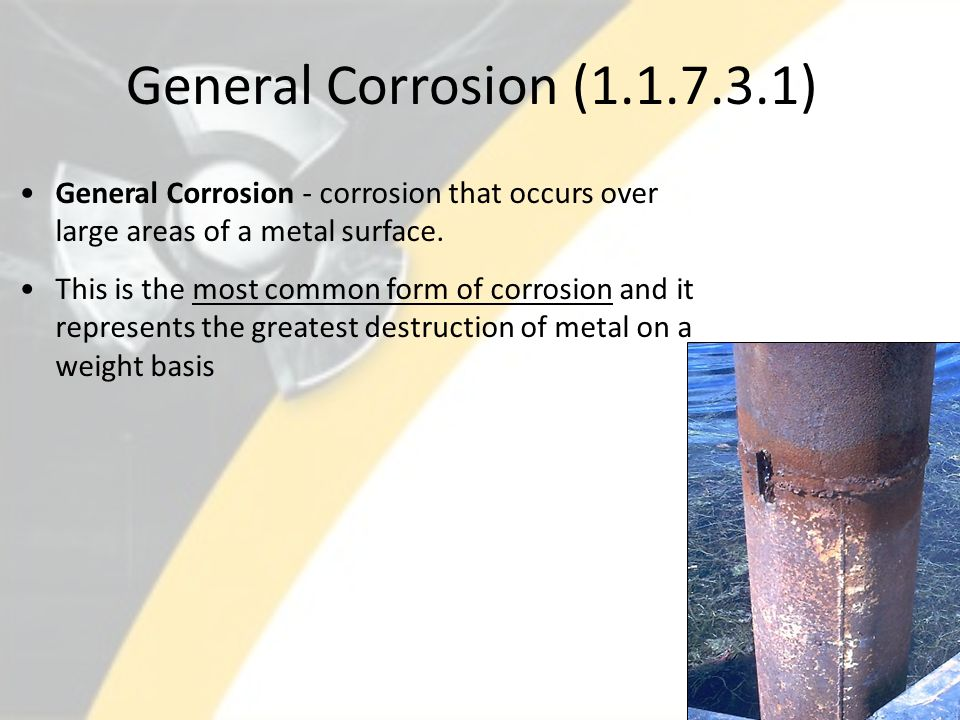 General Corrosion (1.1.7.3.1) General Corrosion - corrosion that occurs over large areas of a metal surface.