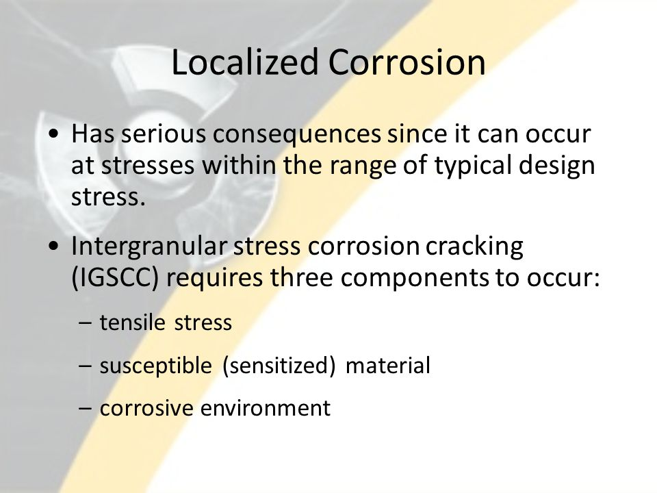 Localized Corrosion Has serious consequences since it can occur at stresses within the range of typical design stress.