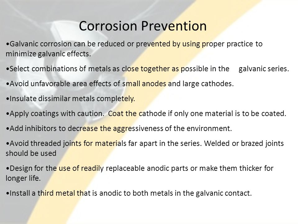 Corrosion Prevention Galvanic corrosion can be reduced or prevented by using proper practice to minimize galvanic effects.