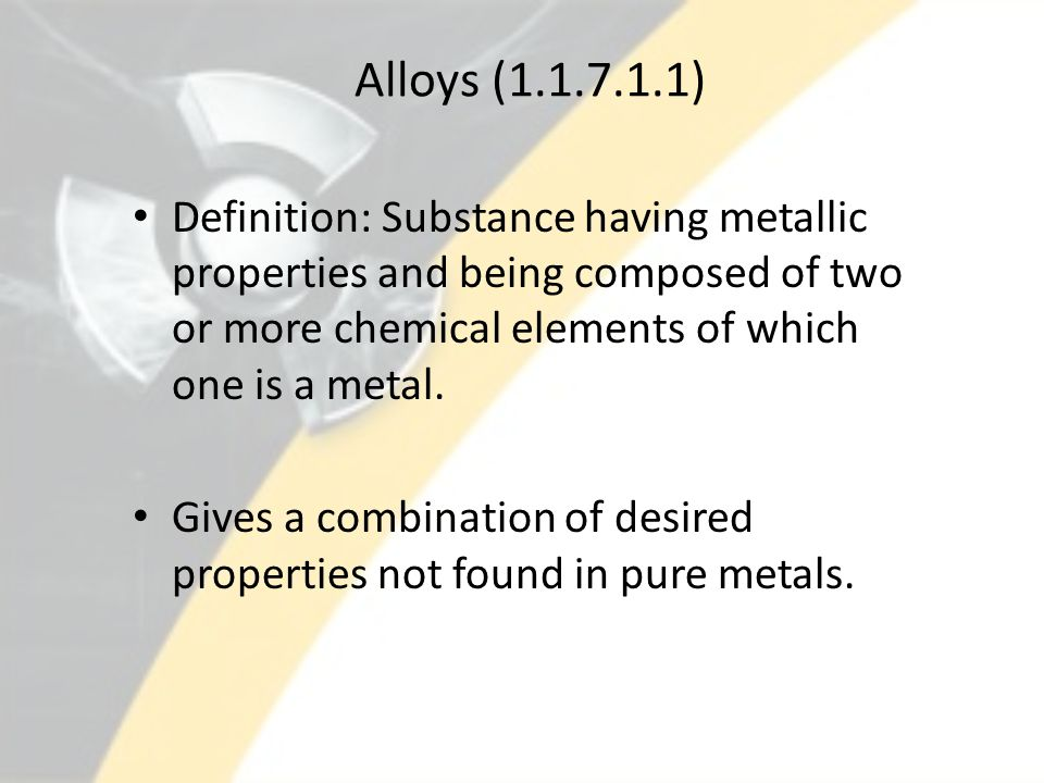 Alloys (1.1.7.1.1) Definition: Substance having metallic properties and being composed of two or more chemical elements of which one is a metal.