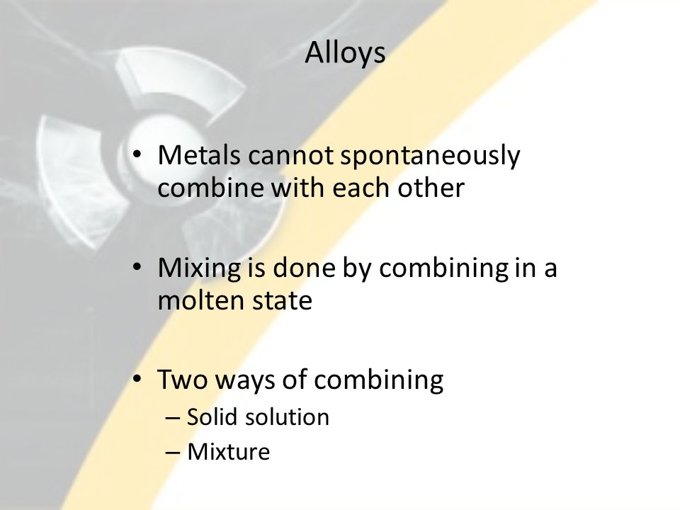 Alloys Metals cannot spontaneously combine with each other