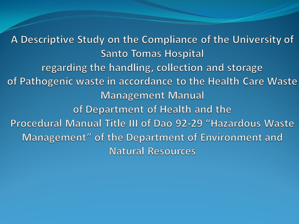 A Descriptive Study on the Compliance of the University of Santo Tomas Hospital regarding the handling, collection and storage of Pathogenic waste in accordance to the Health Care Waste Management Manual of Department of Health and the Procedural Manual Title III of Dao 92-29 Hazardous Waste Management of the Department of Environment and Natural Resources