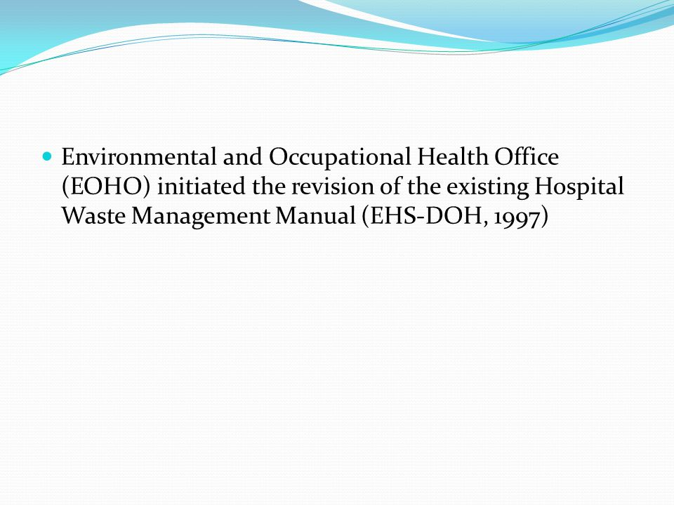 Environmental and Occupational Health Office (EOHO) initiated the revision of the existing Hospital Waste Management Manual (EHS-DOH, 1997)