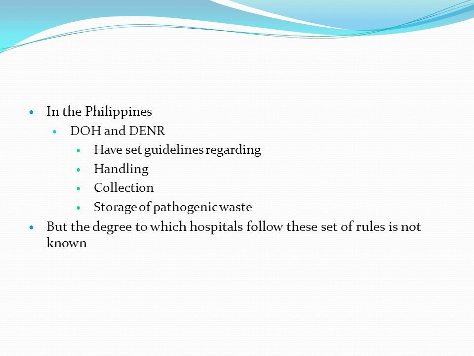 In the Philippines DOH and DENR. Have set guidelines regarding. Handling. Collection. Storage of pathogenic waste.