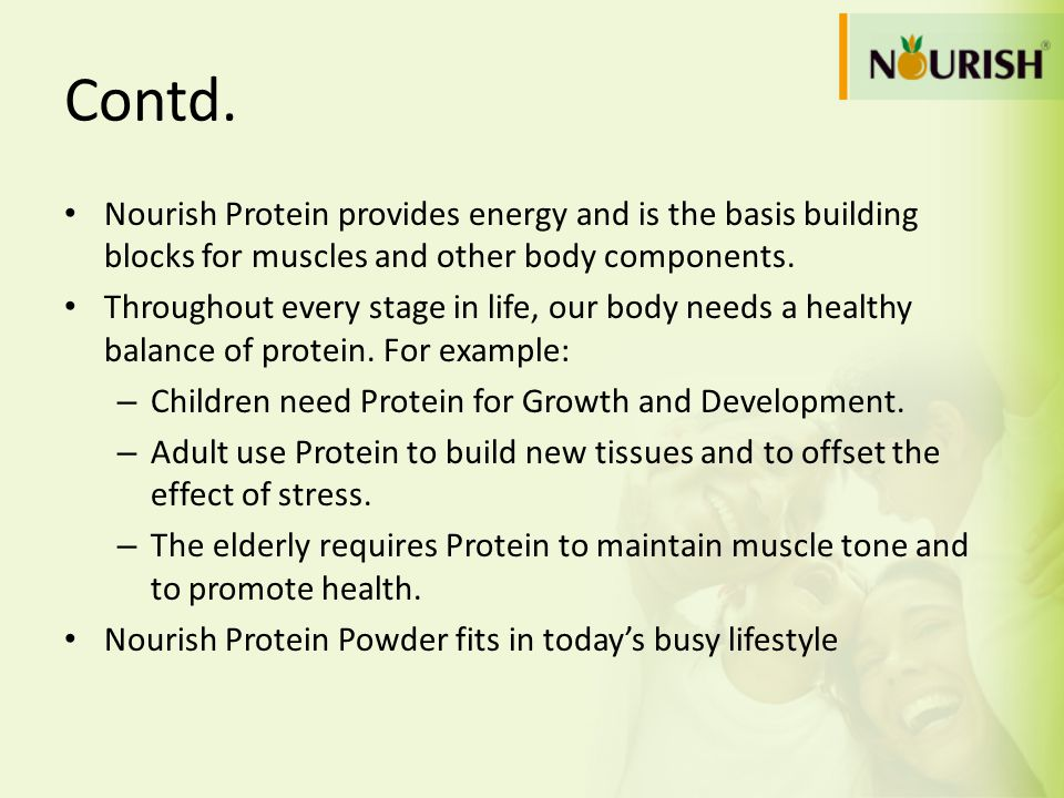 Contd. Nourish Protein provides energy and is the basis building blocks for muscles and other body components.