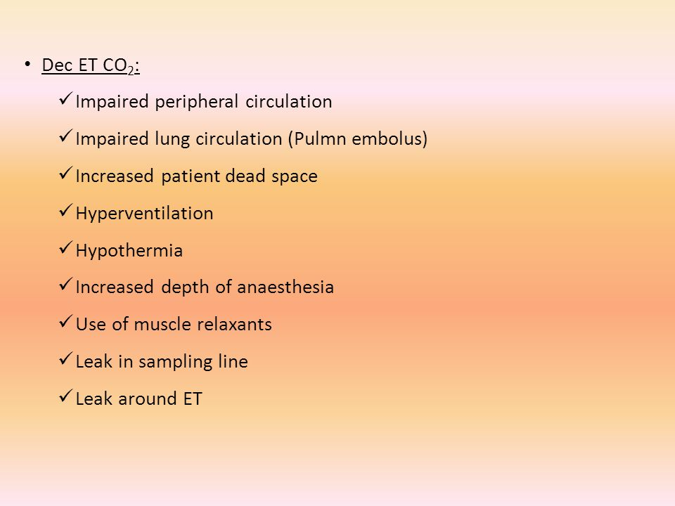 Dec ET CO2: Impaired peripheral circulation. Impaired lung circulation (Pulmn embolus) Increased patient dead space.