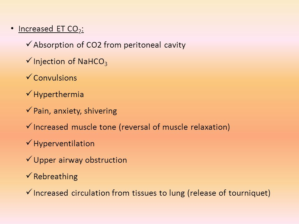 Increased ET CO2: Absorption of CO2 from peritoneal cavity. Injection of NaHCO3. Convulsions. Hyperthermia.