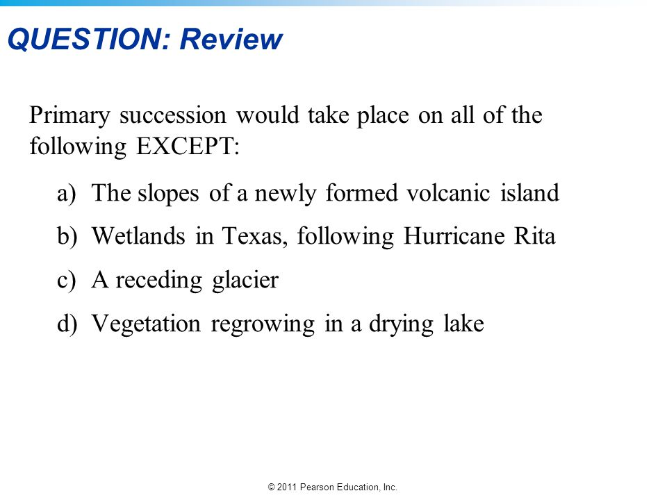 QUESTION: Review Primary succession would take place on all of the following EXCEPT: a) The slopes of a newly formed volcanic island.