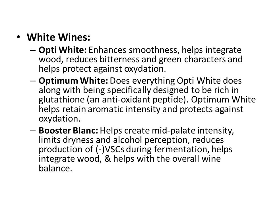White Wines: Opti White: Enhances smoothness, helps integrate wood, reduces bitterness and green characters and helps protect against oxydation.