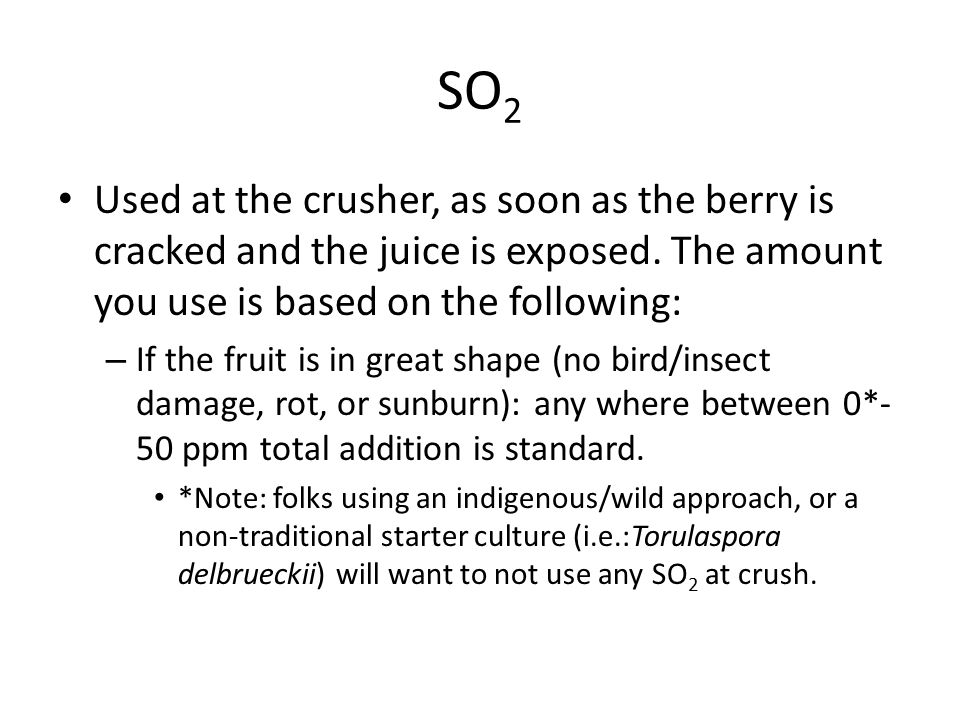 SO2 Used at the crusher, as soon as the berry is cracked and the juice is exposed. The amount you use is based on the following: