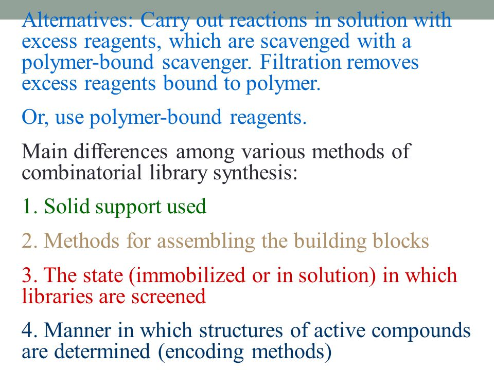 Alternatives: Carry out reactions in solution with excess reagents, which are scavenged with a polymer-bound scavenger. Filtration removes excess reagents bound to polymer.