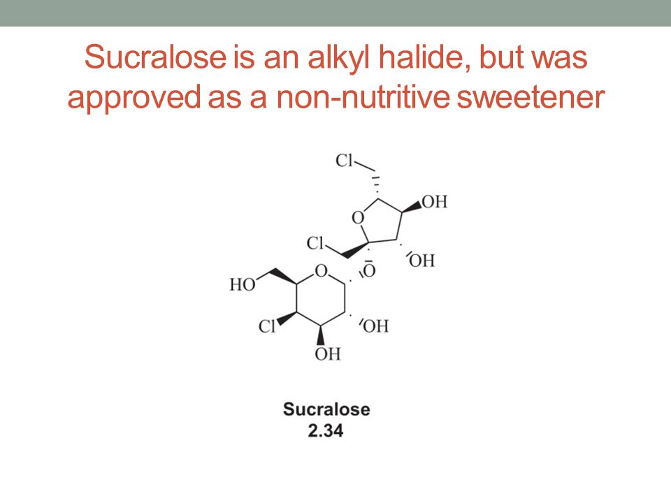 Sucralose is an alkyl halide, but was approved as a non-nutritive sweetener