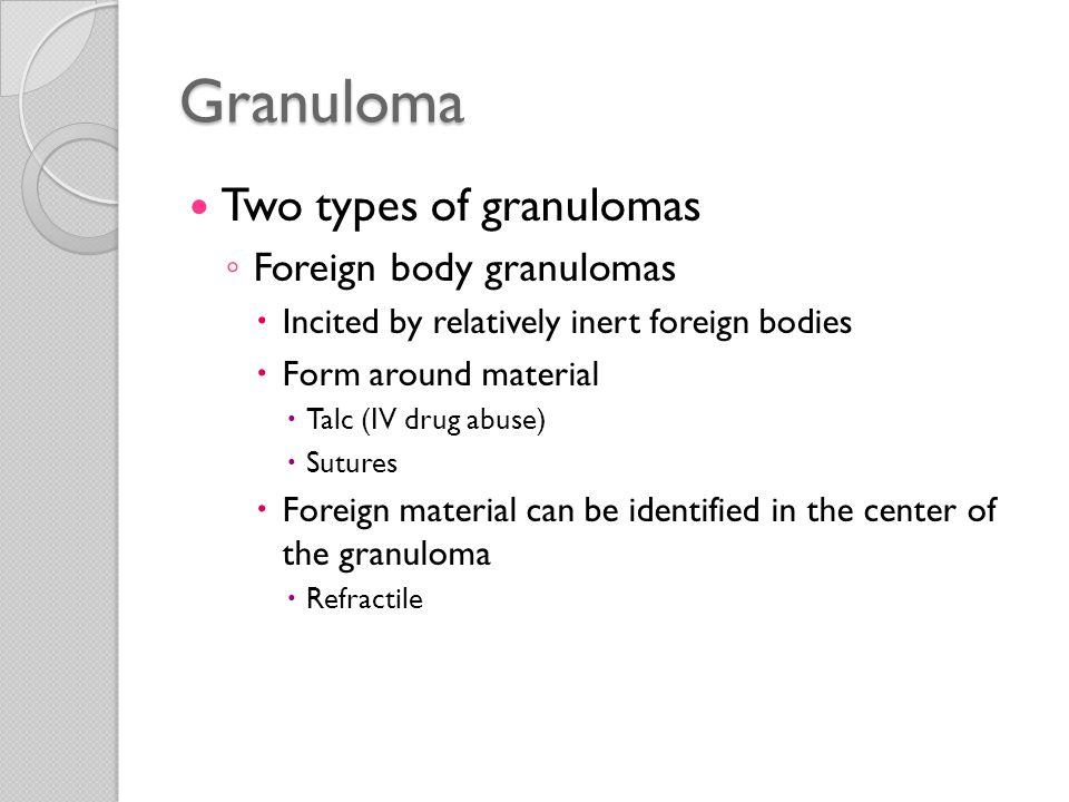 Granuloma Two types of granulomas Foreign body granulomas