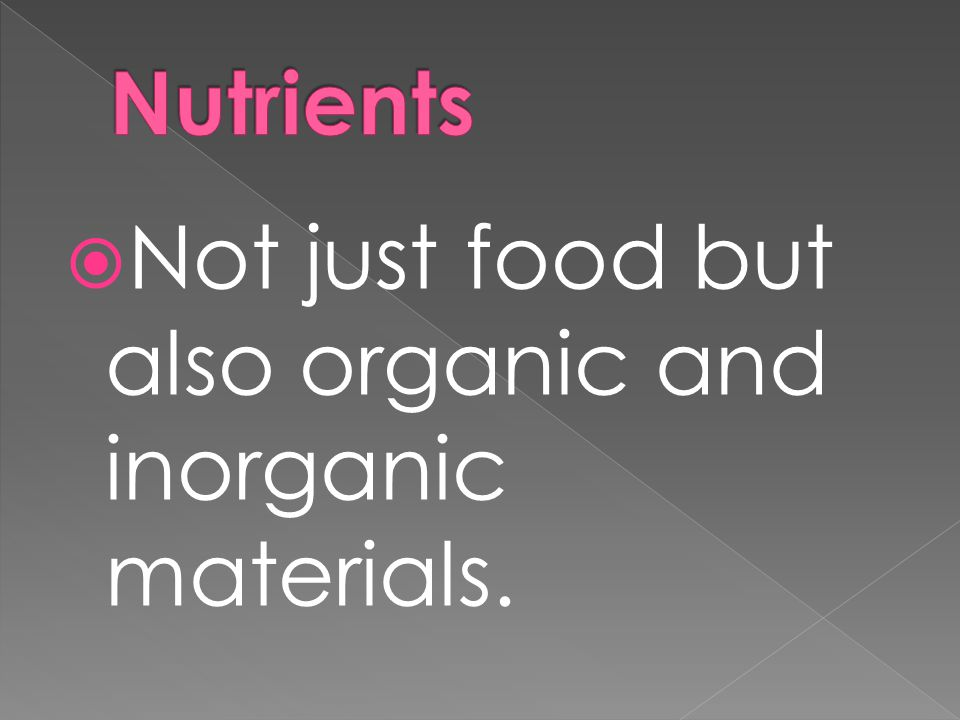 Nutrients Not just food but also organic and inorganic materials.