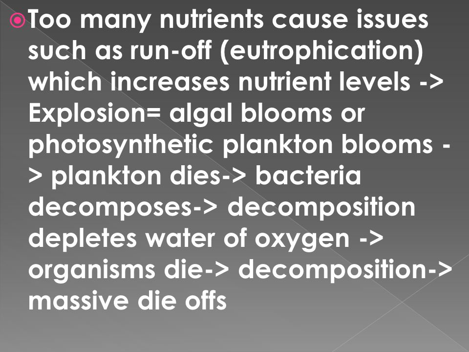Too many nutrients cause issues such as run-off (eutrophication) which increases nutrient levels -> Explosion= algal blooms or photosynthetic plankton blooms -> plankton dies-> bacteria decomposes-> decomposition depletes water of oxygen -> organisms die-> decomposition-> massive die offs