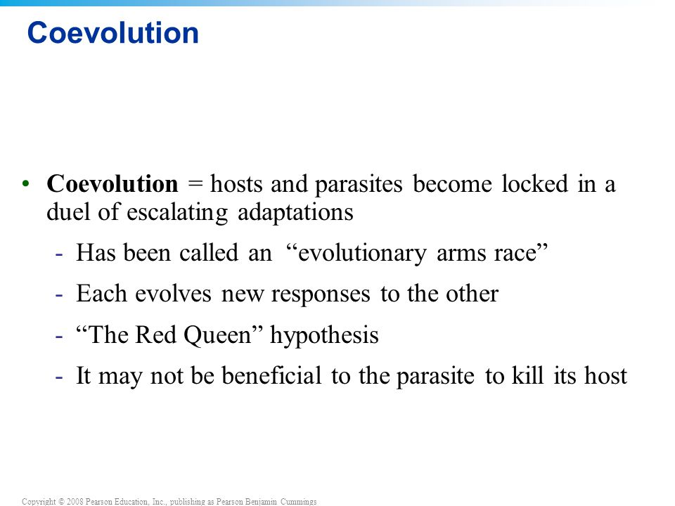 Coevolution Coevolution = hosts and parasites become locked in a duel of escalating adaptations. Has been called an evolutionary arms race