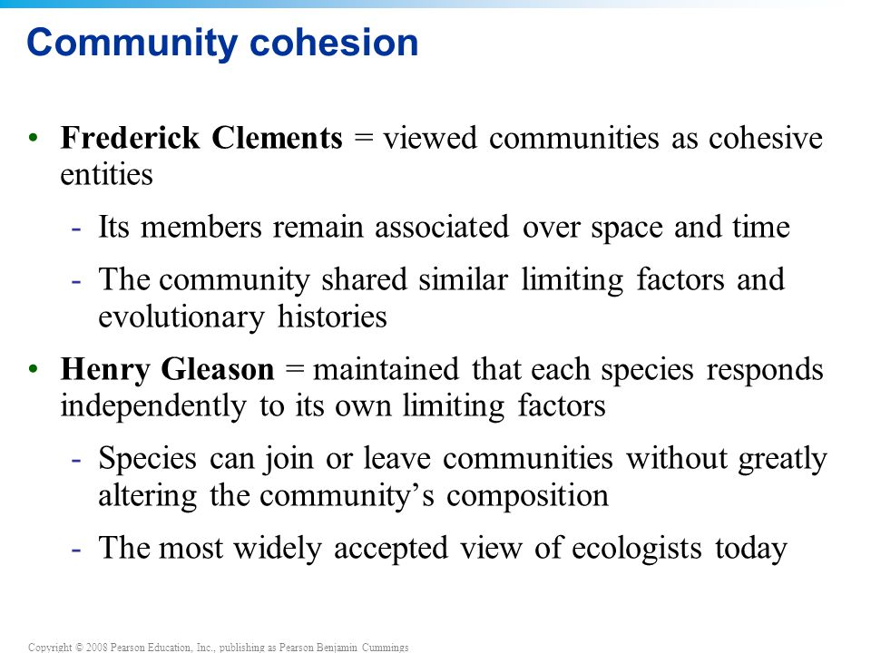 Community cohesion Frederick Clements = viewed communities as cohesive entities. Its members remain associated over space and time.