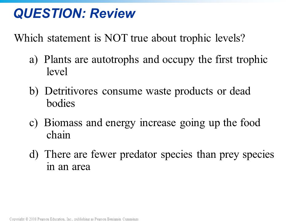 QUESTION: Review Which statement is NOT true about trophic levels