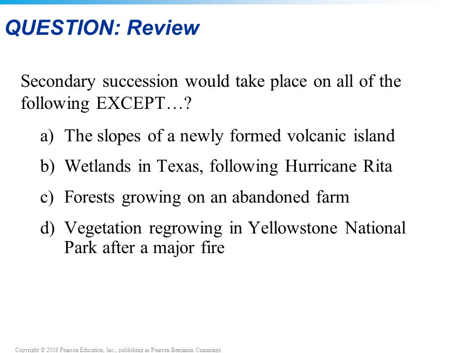 QUESTION: Review Secondary succession would take place on all of the following EXCEPT… a) The slopes of a newly formed volcanic island.