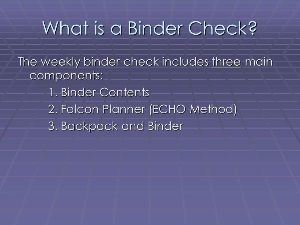 What is a Binder Check The weekly binder check includes three main components: 1. Binder Contents.