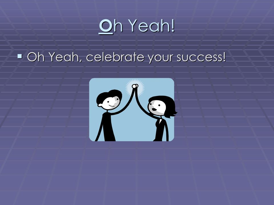 Oh Yeah! Oh Yeah, celebrate your success!