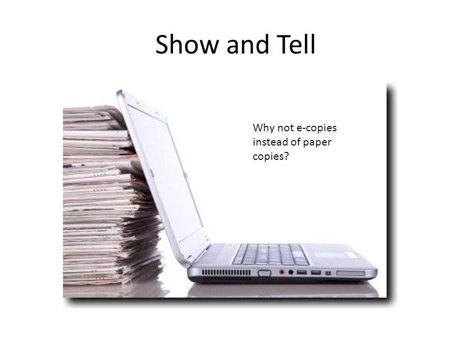 Show and Tell Why not e-copies instead of paper copies