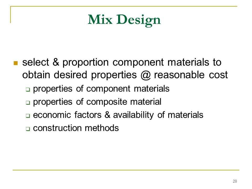 Mix Design select & proportion component materials to obtain desired properties @ reasonable cost. properties of component materials.
