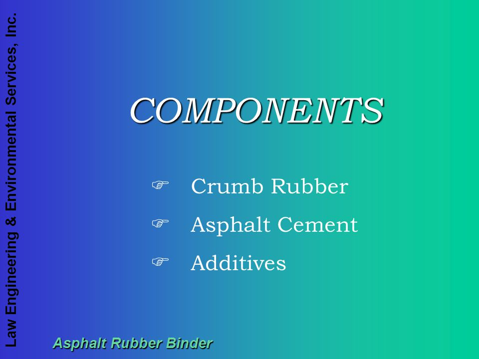 COMPONENTS Crumb Rubber Asphalt Cement Additives Asphalt Rubber Binder