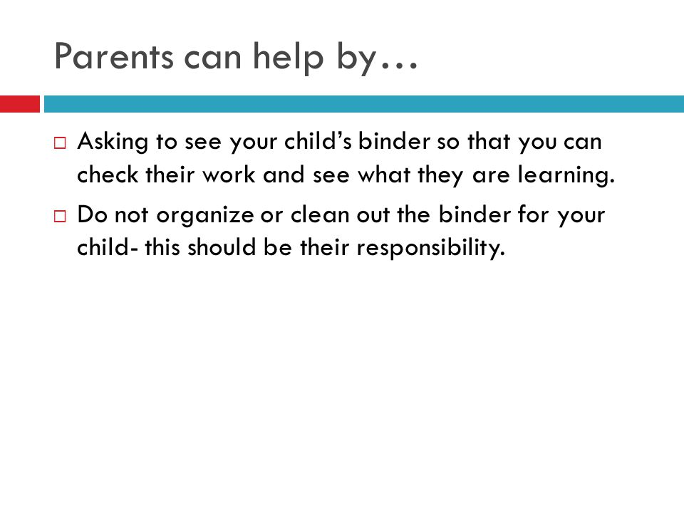 Parents can help by… Asking to see your child's binder so that you can check their work and see what they are learning.