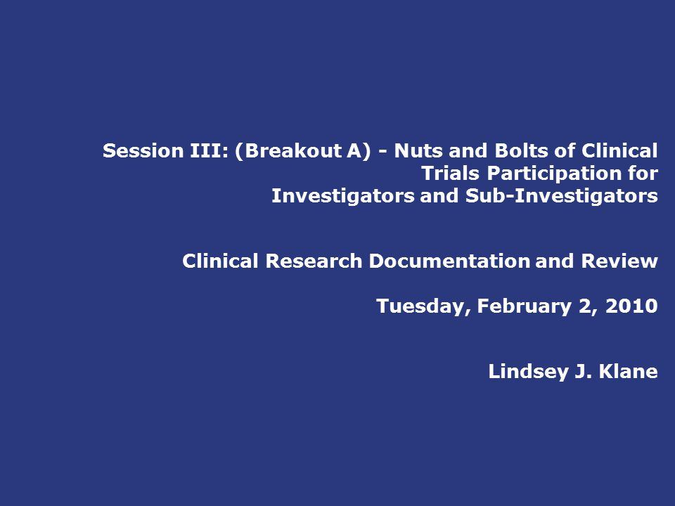 Session III: (Breakout A) - Nuts and Bolts of Clinical Trials Participation for Investigators and Sub-Investigators Clinical Research Documentation and Review Tuesday, February 2, 2010 Lindsey J.